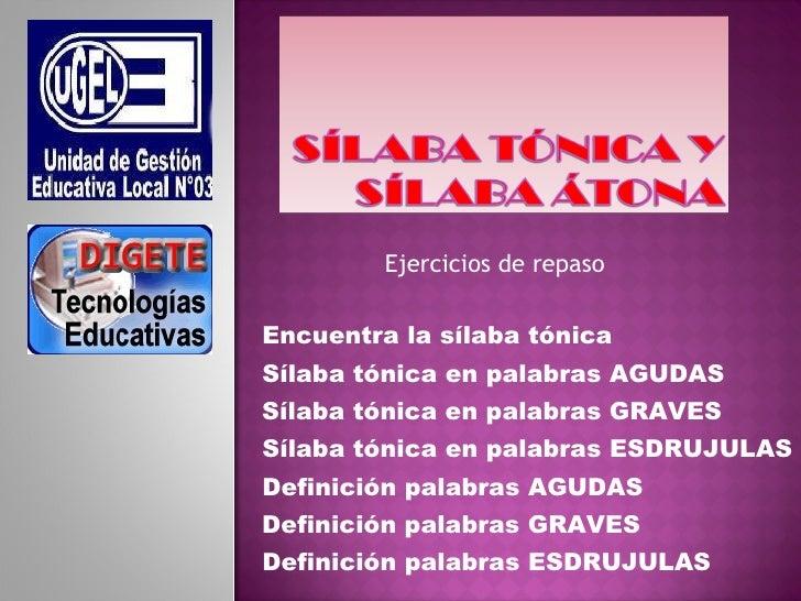Ejercicios de repaso Encuentra la sílaba tónica Sílaba tónica en palabras AGUDAS Sílaba tónica en palabras GRAVES Sílaba t...