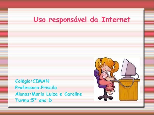 Uso responsável da Internet Colégio:CIMAN Professora:Priscila Alunas:Maria Luiza e Caroline Turma:5º ano D