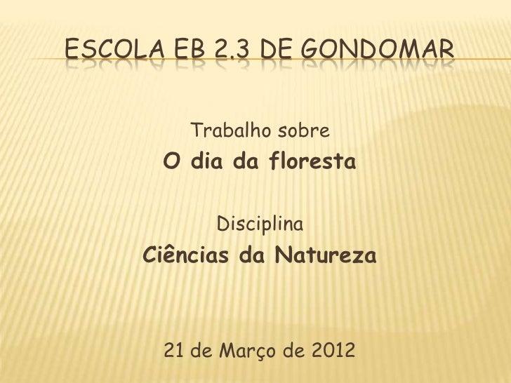 ESCOLA EB 2.3 DE GONDOMAR        Trabalho sobre      O dia da floresta           Disciplina     Ciências da Natureza      ...
