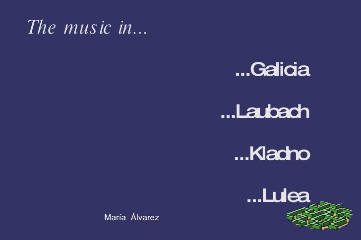 The music in... ...Galicia ...Laubach ...Kladno ...Lulea María  Álvarez