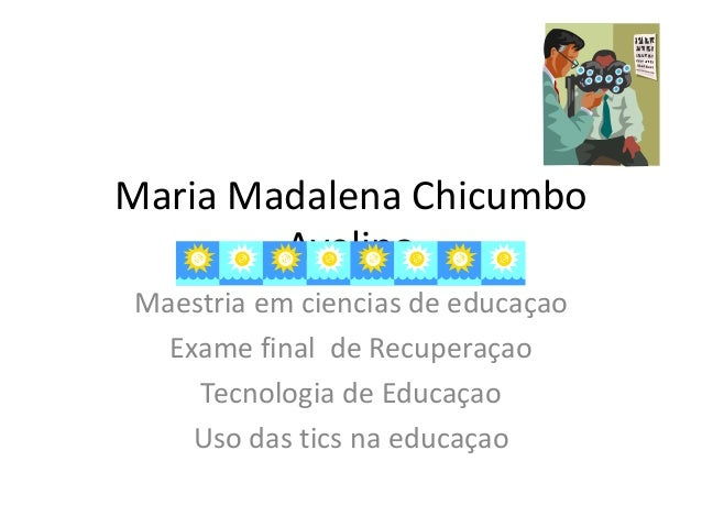 Maria Madalena Chicumbo Avelino Maestria em ciencias de educaçao Exame final de Recuperaçao Tecnologia de Educaçao Uso das...