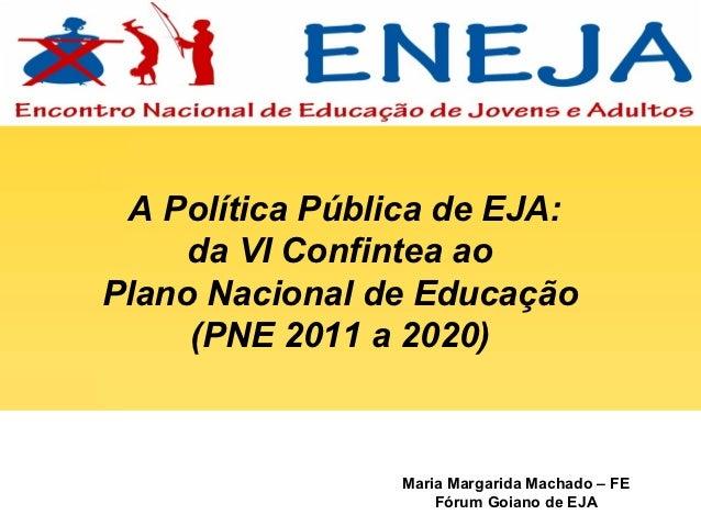 A Política Pública de EJA:     da VI Confintea aoPlano Nacional de Educação     (PNE 2011 a 2020)                 Maria Ma...