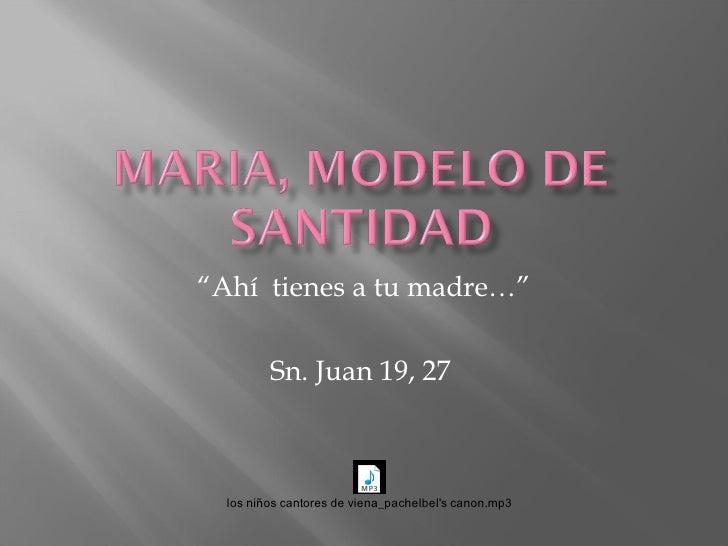 """"""" Ahí  tienes a tu madre…"""" Sn. Juan 19, 27"""