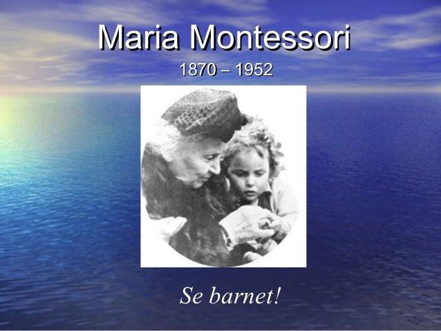Maria MontessoriMaria Montessori 1870 – 19521870 – 1952 Se barnet!
