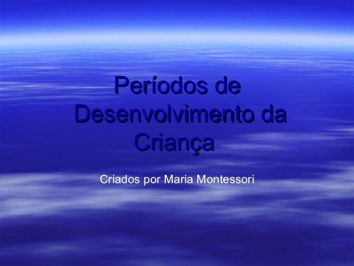 Períodos deDesenvolvimento da    Criança  Criados por Maria Montessori