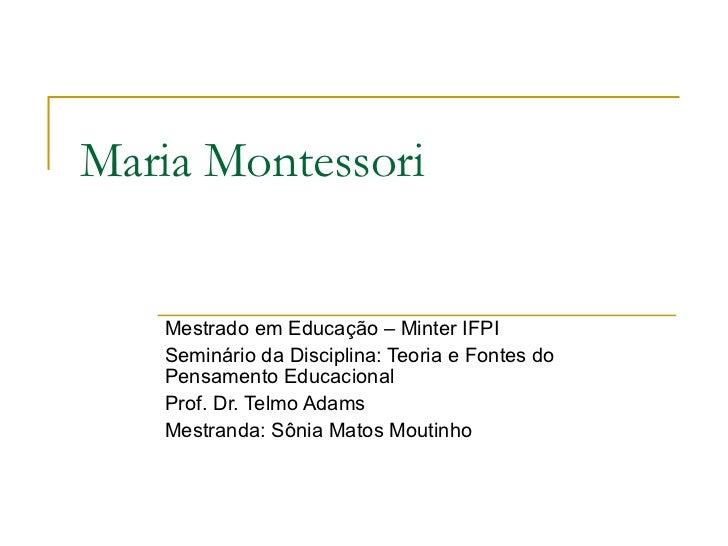 Maria Montessori   Mestrado em Educação – Minter IFPI   Seminário da Disciplina: Teoria e Fontes do   Pensamento Educacion...