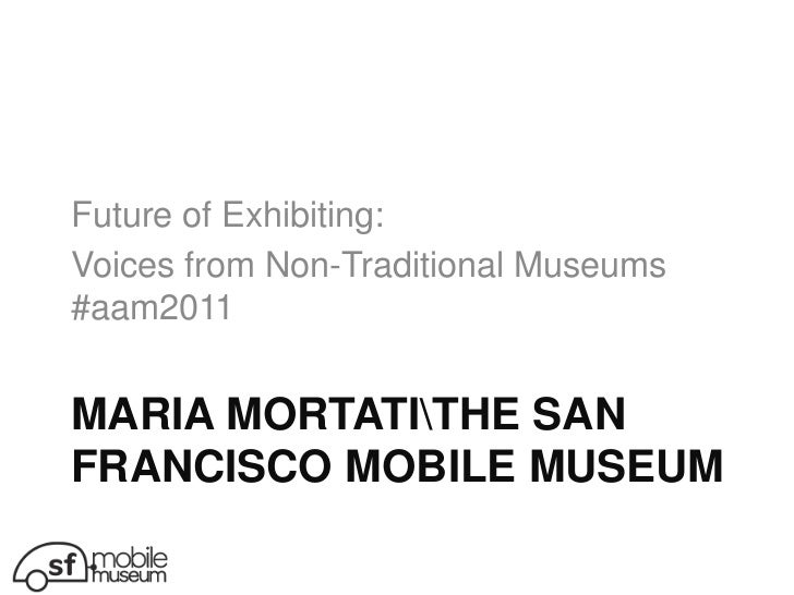 Maria mortatithe san francisco mobile museum<br />Future of Exhibiting: <br />Voices from Non-Traditional Museums #aam2011...