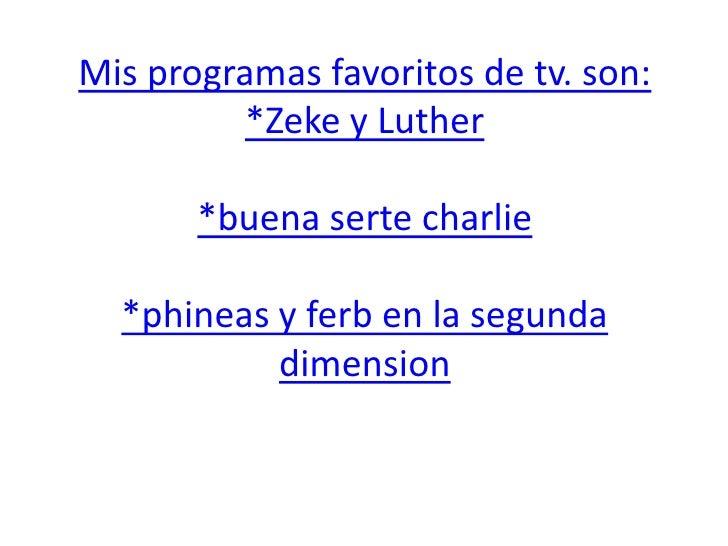 Mis programas favoritos de tv. son:*Zeke y Luther*buena serte charlie*phineas y ferb en la segunda dimension<br />