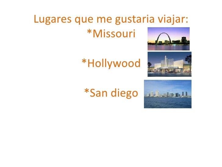 Lugares que me gustaria viajar:*Missouri*Hollywood*San diego<br />