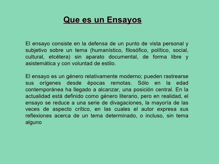 Que es un Ensayos El ensayo consiste en la defensa de un punto de vista personal y subjetivo sobre un tema (humanístico, f...