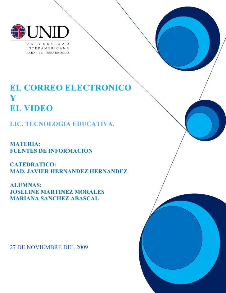 EL CORREO ELECTRONICO Y EL VIDEO LIC. TECNOLOGIA EDUCATIVA.   MATERIA: FUENTES DE INFORMACION  CATEDRATICO: MAD. JAVIER HE...