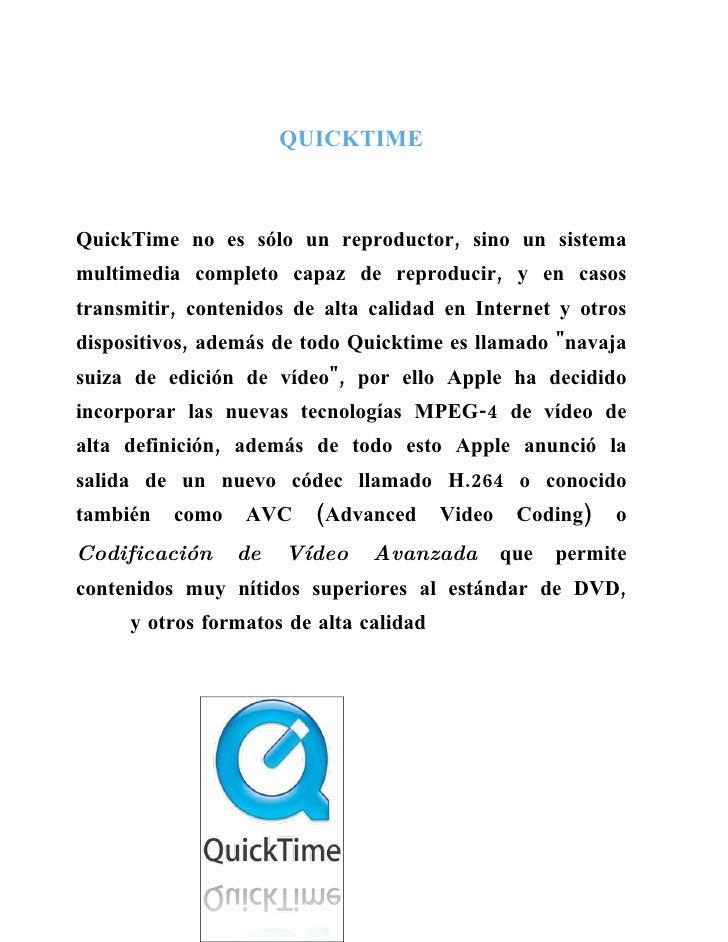 QUICKTIME    QuickTime no es sólo un reproductor, sino un sistema multimedia completo capaz de reproducir, y en casos tran...