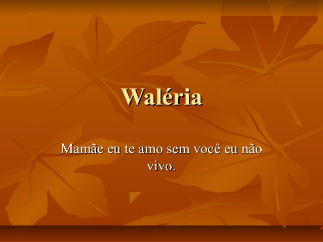 WalériaWaléria Mamãe eu te amo sem você eu nãoMamãe eu te amo sem você eu não vivo.vivo.