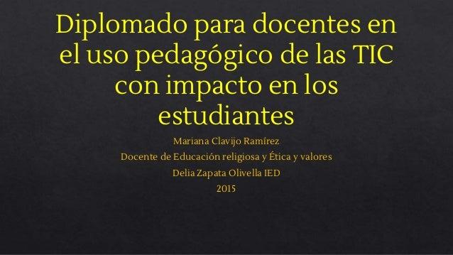 Diplomado para docentes en el uso pedagógico de las TIC con impacto en los estudiantes Mariana Clavijo Ramírez Docente de ...