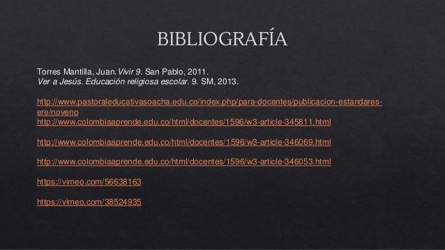 BIBLIOGRAFÍA Torres Mantilla, Juan.Vivir 9. San Pablo, 2011. Ver a Jesús. Educación religiosa escolar. 9. SM, 2013. http:/...