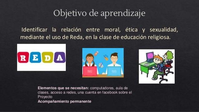 Objetivo de aprendizaje Identificar la relación entre moral, ética y sexualidad, mediante el uso de Reda, en la clase de e...