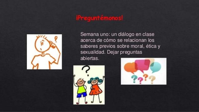 ¡Preguntémonos! Semana uno: un diálogo en clase acerca de cómo se relacionan los saberes previos sobre moral, ética y sexu...