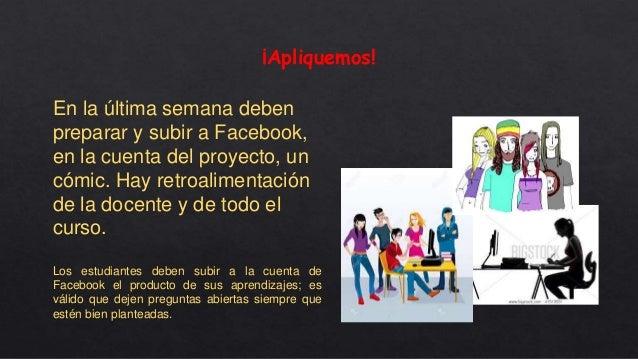 ¡Apliquemos! En la última semana deben preparar y subir a Facebook, en la cuenta del proyecto, un cómic. Hay retroalimenta...