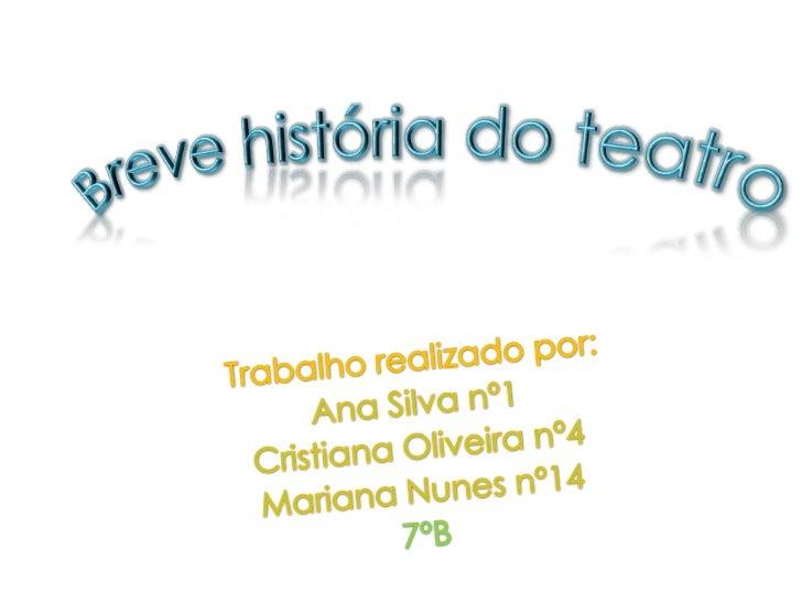 Breve história do teatro<br />Trabalho realizado por:<br />Ana Silva nº1<br />Cristiana Oliveira nº4<br />Mariana Nunes nº...
