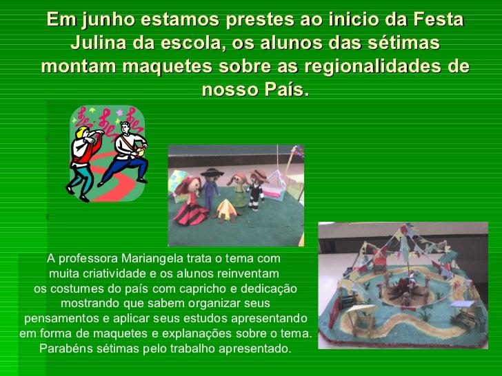 Em junho estamos prestes ao inicio da Festa Julina da escola, os alunos das sétimas montam maquetes sobre as regionalidade...