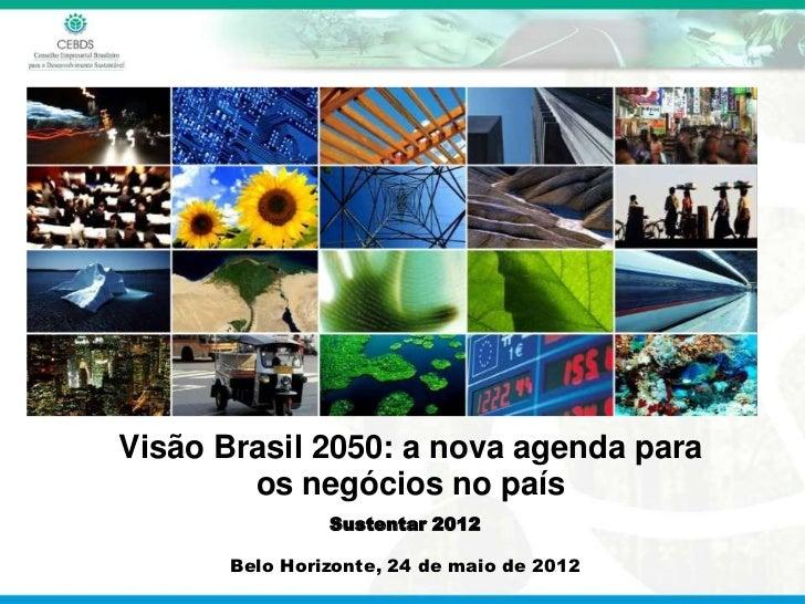 Visão Brasil 2050: a nova agenda para        os negócios no país                Sustentar 2012       Belo Horizonte, 24 de...