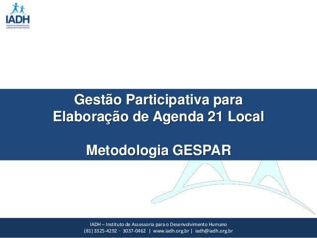 Gestão Participativa paraElaboração de Agenda 21 Local    Metodologia GESPAR       IADH – Instituto de Assessoria para o D...