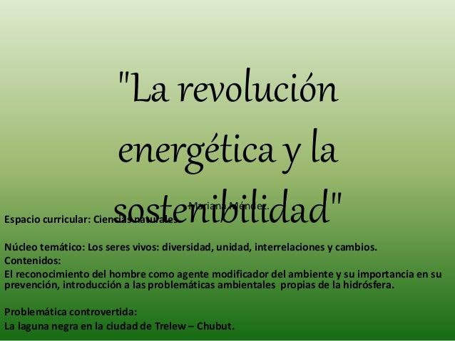 """""""La revolución energética y la sostenibilidad""""Mariana Méndez. Espacio curricular: Ciencias naturales. Núcleo temático: Los..."""