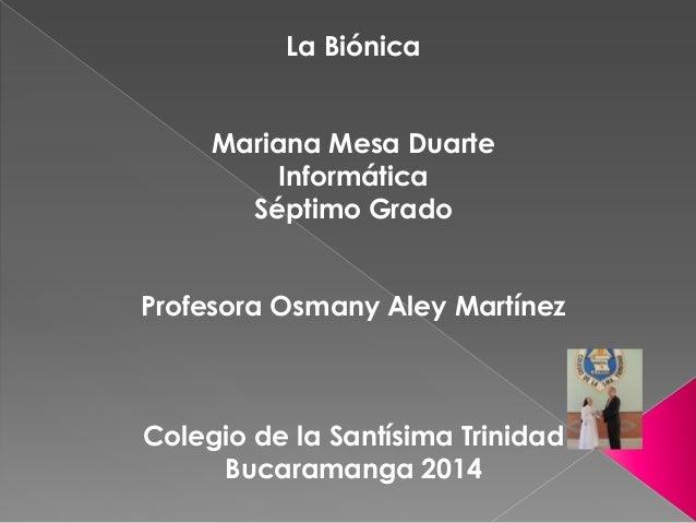 La Biónica Mariana Mesa Duarte Informática Séptimo Grado Profesora Osmany Aley Martínez Colegio de la Santísima Trinidad B...