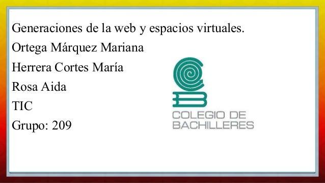 C Generaciones de la web y espacios virtuales. Ortega Márquez Mariana Herrera Cortes María Rosa Aida TIC Grupo: 209