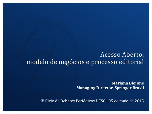 Mariana Biojone Managing Director, Springer Brasil IV Ciclo de Debates Periódicos UFSC | 05 de maio de 2015 Acesso Aberto:...