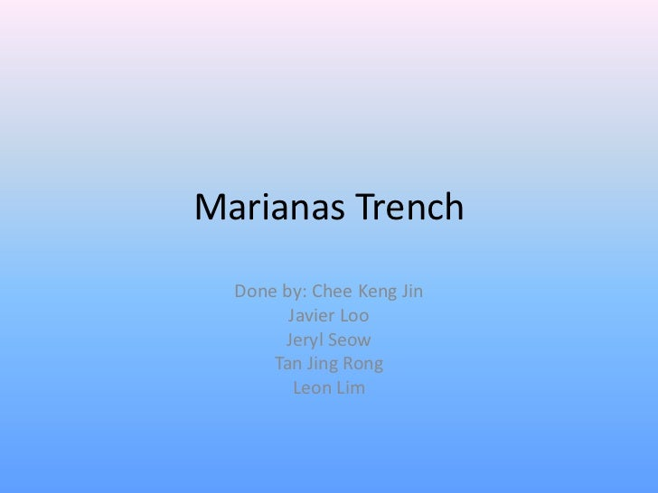Marianas Trench  Done by: Chee Keng Jin        Javier Loo       Jeryl Seow      Tan Jing Rong         Leon Lim