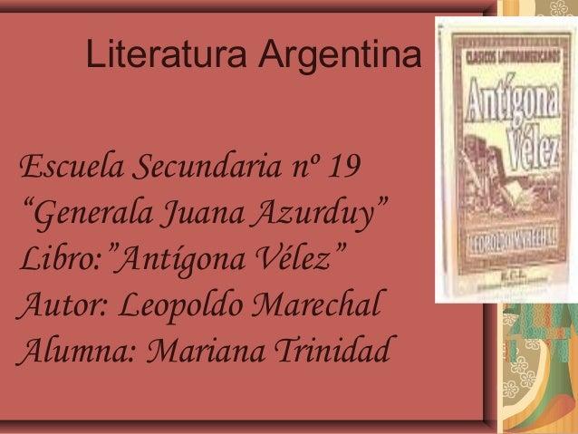 """Literatura ArgentinaEscuela Secundaria nº 19""""Generala Juana Azurduy""""Libro:""""Antígona Vélez""""Autor: Leopoldo MarechalAlumna: ..."""