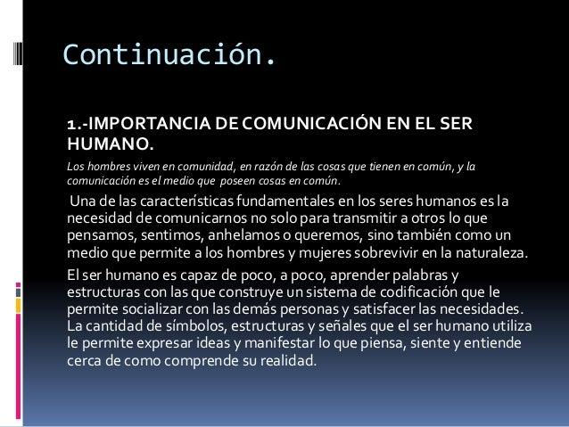 Continuación.  1.-IMPORTANCIA DE COMUNICACIÓN EN EL SER  HUMANO.  Los hombres viven en comunidad, en razón de las cosas qu...