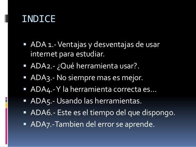 INDICE   ADA 1.-Ventajas y desventajas de usar  internet para estudiar.   ADA2.- ¿Qué herramienta usar?.   ADA3.- No si...