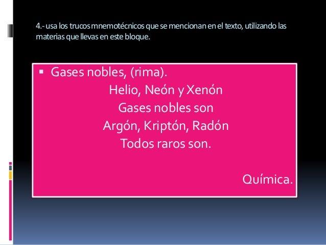 4.-usa los trucos mnemotécnicos que se mencionan en el texto, utilizando las  materias que llevas en este bloque.   Gases...