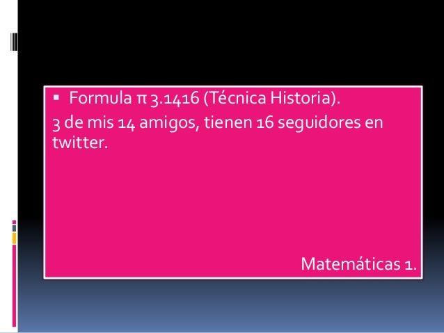  Formula π 3.1416 (Técnica Historia).  3 de mis 14 amigos, tienen 16 seguidores en  twitter.  Matemáticas 1.