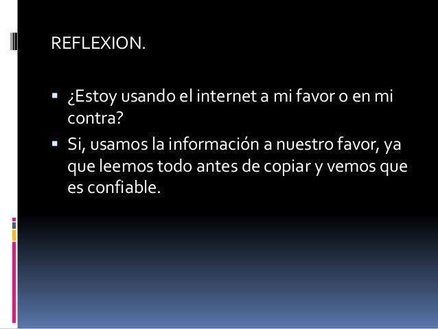 REFLEXION.   ¿Estoy usando el internet a mi favor o en mi  contra?   Si, usamos la información a nuestro favor, ya  que ...