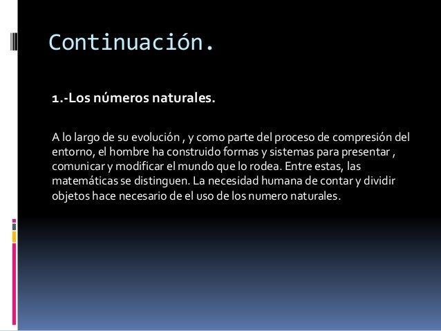 Continuación.  1.-Los números naturales.  A lo largo de su evolución , y como parte del proceso de compresión del  entorno...