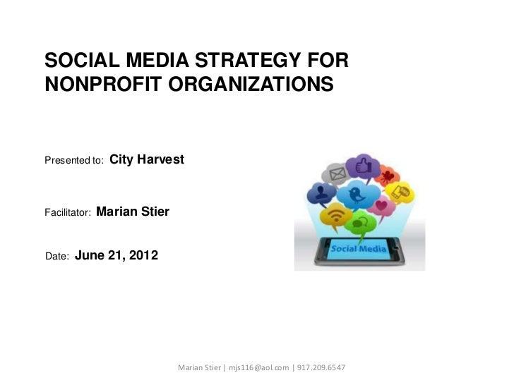 SOCIAL MEDIA STRATEGY FORNONPROFIT ORGANIZATIONSPresented to:    City HarvestFacilitator:   Marian StierDate:   June 21, 2...