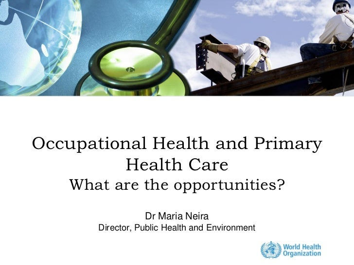 Occupational Health and Primary         Health Care   What are the opportunities?                  Dr Maria Neira       Di...