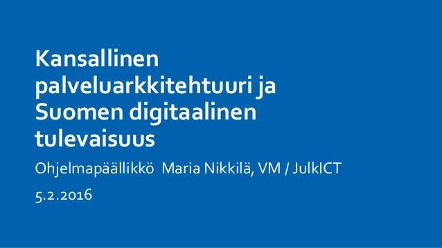 Kansallinen palveluarkkitehtuuri ja Suomen digitaalinen tulevaisuus Ohjelmapäällikkö Maria Nikkilä,VM / JulkICT 5.2.2016