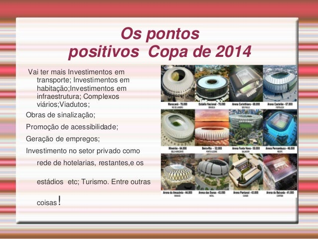Os pontos positivos Copa de 2014 Vai ter mais Investimentos em transporte; Investimentos em habitação;Investimentos em inf...