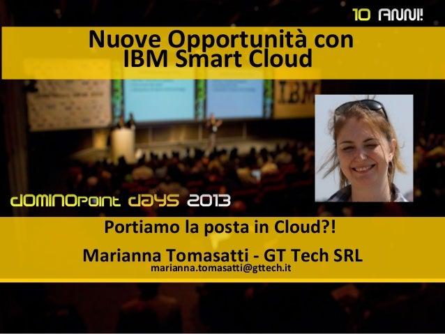 Nuove Opportunità con IBM Smart Cloud Portiamo la posta in Cloud?! Marianna Tomasatti - GT Tech SRLmarianna.tomasatti@gtte...