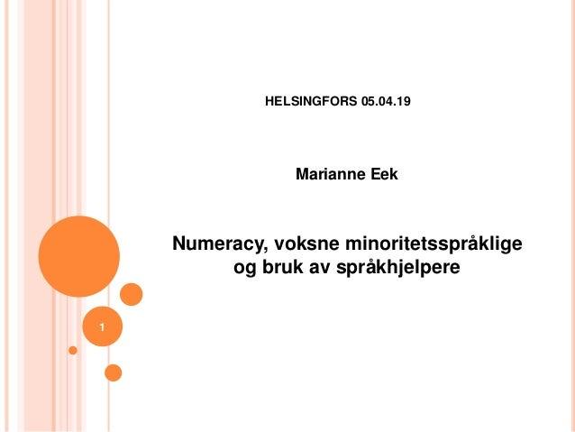 HELSINGFORS 05.04.19 Marianne Eek Numeracy, voksne minoritetsspråklige og bruk av språkhjelpere 1