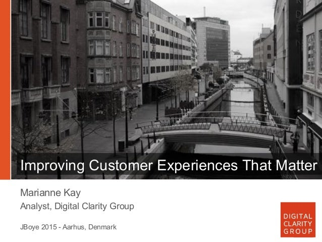 Improving Customer Experiences That Matter Marianne Kay Analyst, Digital Clarity Group JBoye 2015 - Aarhus, Denmark