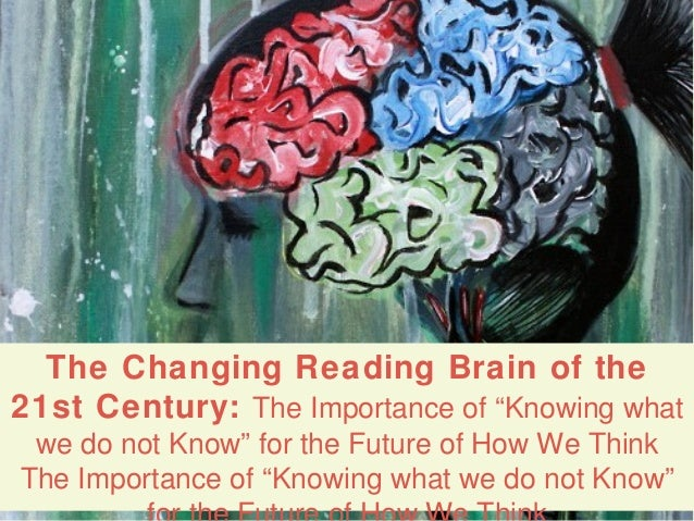 "The Changing Reading Brain of the21st Century: The Importance of ""Knowing what we do not Know"" for the Future of How We Th..."