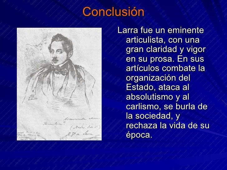 Conclusión <ul><li>Larra fue un eminente articulista, con una gran claridad y vigor en su prosa. En sus artículos combate ...