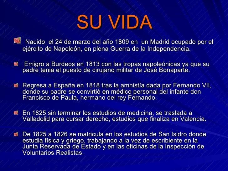 SU VIDA <ul><li>Nacido  el 24 de marzo del año 1809 en  un Madrid ocupado por el ejército de Napoleón, en plena Guerra de ...