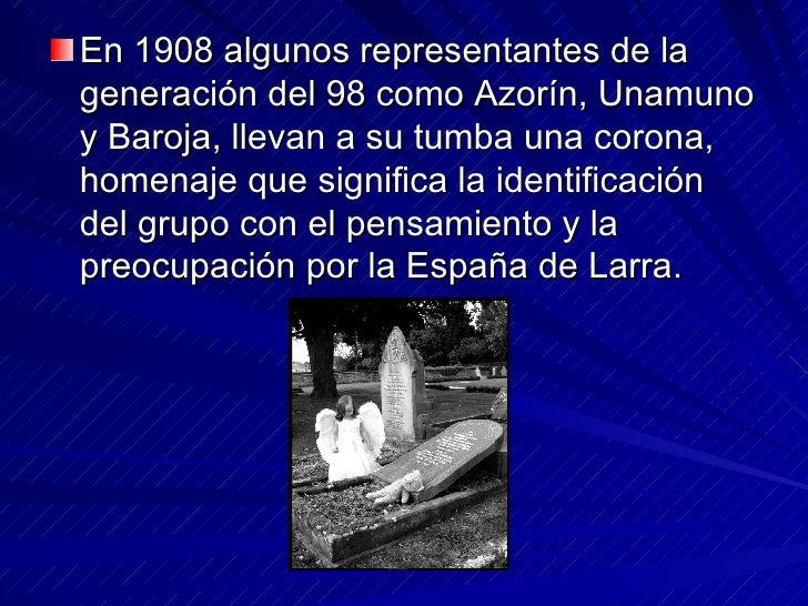 <ul><li>En 1908 algunos representantes de la generación del 98 como Azorín, Unamuno y Baroja, llevan a su tumba una corona...