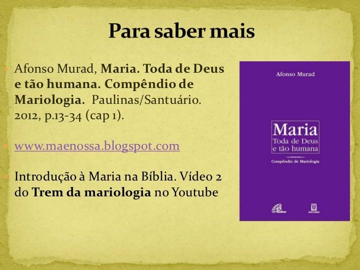  Afonso Murad, Maria. Toda de Deus e tão humana. Compêndio de Mariologia. Paulinas/Santuário. 2012, p.13-34 (cap 1). www...